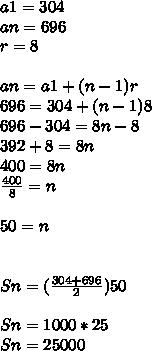 a1=304\\ an=696\\ r=8\\ \\ an=a1+(n-1)r\\ 696=304+(n-1)8\\ 696-304=8n-8\\ 392+8=8n\\ 400=8n\\ \frac { 400 }{ 8 } =n\\ \\ 50=n\\ \\ \\ Sn=(\frac { 304+696 }{ 2 } )50\\ \\ Sn=1000*25\\ Sn=25000