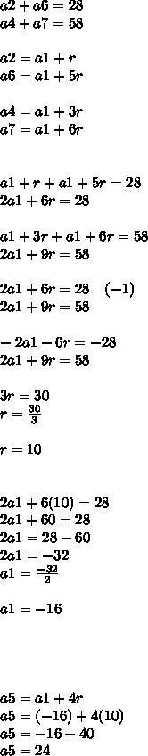 a2+a6=28\\ a4+a7=58\\ \\ a2=a1+r\\ a6=a1+5r\\ \\ a4=a1+3r\\ a7=a1+6r\\ \\ \\ a1+r+a1+5r=28\\ 2a1+6r=28\\ \\ a1+3r+a1+6r=58\\ 2a1+9r=58\\ \\ 2a1+6r=28\quad (-1)\\ 2a1+9r=58\\ \\ -2a1-6r=-28\\ 2a1+9r=58\\ \\ 3r=30\\ r=\frac { 30 }{ 3 } \\ \\ r=10\\ \\ \\ 2a1+6(10)=28\\ 2a1+60=28\\ 2a1=28-60\\ 2a1=-32\\ a1=\frac { -32 }{ 2 } \\ \\ a1=-16\\ \\ \\ \\ \\ a5=a1+4r\\ a5=(-16)+4(10)\\ a5=-16+40\\ a5=24\\ \\