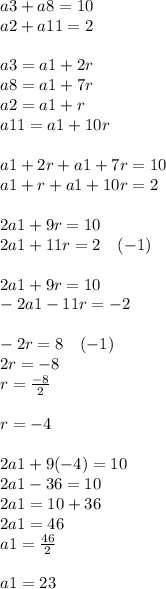 a3+a8=10\\ a2+a11=2\\ \\ a3=a1+2r\\ a8=a1+7r\\ a2=a1+r\\ a11=a1+10r\\ \\ a1+2r+a1+7r=10\\ a1+r+a1+10r=2\\ \\ 2a1+9r=10\\ 2a1+11r=2\quad (-1)\\ \\ 2a1+9r=10\\ -2a1-11r=-2\\ \\ -2r=8\quad (-1)\\ 2r=-8\\ r=\frac { -8 }{ 2 } \\ \\ r=-4\\ \\ 2a1+9(-4)=10\\ 2a1-36=10\\ 2a1=10+36\\ 2a1=46\\ a1=\frac { 46 }{ 2 } \\ \\ a1=23
