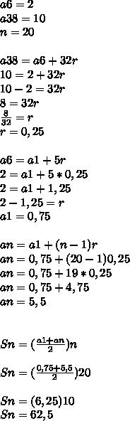 a6=2\\ a38=10\\ n=20\\ \\ a38=a6+32r\\ 10=2+32r\\ 10-2=32r\\ 8=32r\\ \frac { 8 }{ 32 } =r\\ r=0,25\\ \\ a6=a1+5r\\ 2=a1+5*0,25\\ 2=a1+1,25\\ 2-1,25=r\\ a1=0,75\\ \\ an=a1+(n-1)r\\ an=0,75+(20-1)0,25\\ an=0,75+19*0,25\\ an=0,75+4,75\\ an=5,5\\ \\ \\ Sn=(\frac { a1+an }{ 2 } )n\\ \\ Sn=(\frac { 0,75+5,5 }{ 2 } )20\\ \\ Sn=(6,25)10\\ Sn=62,5