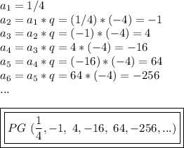 a_{1}=1/4\\a_{2}=a_{1}*q=(1/4)*(-4)=-1\\a_{3}=a_{2}*q=(-1)*(-4)=4\\a_{4}=a_{3}*q=4*(-4)=-16\\a_{5}=a_{4}*q=(-16)*(-4)=64\\a_{6}=a_{5}*q=64*(-4)=-256\\...\\\\\boxed{\boxed{PG~(\dfrac{1}{4},-1,~4,-16,~64,-256,...)}}