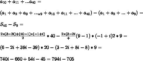 a_{10}+a_{11}+...a_{40}=\\\\(a_1+a_2+a_3+..._a_9+a_{10}+a_{11}+...+a_{40})-(a_1+a_2+...+a_9)=\\\\S_{40}-S_9=\\\\\frac{2*(3-2i)+(40-1)*(-1+i)}{2}*40-\frac{2*(3-2i}+(9-1)*(-1+i)}{2}*9=\\\\(6-2i+39i-39)*20-(3-2i+8i-8)*9=\\\\740i-660+54i-45=794i-705