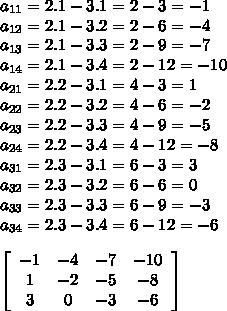 a_{11} = 2 . 1 - 3 . 1 = 2 - 3 = -1 \\ a_{12} = 2 . 1 - 3 . 2= 2 - 6=-4 \\ a_{13} = 2 . 1 - 3 . 3=2-9=-7 \\ a_{14}=2 . 1 - 3 . 4=2-12=-10 \\ a_{21} = 2 . 2-3.1=4-3=1 \\ a_{22}=2.2-3.2=4-6=-2 \\ a_{23}=2.2-3.3=4-9=-5 \\ a_{24}=2.2-3.4=4-12=-8 \\ a_{31}=2.3-3.1=6-3=3 \\ a_{32}=2.3-3.2=6-6=0 \\ a_{33}=2.3-3.3=6-9=-3 \\ a_{34}=2.3-3.4=6-12=-6  \\  \\ \left[\begin{array}{cccc} -1 &-4&-7&-10\\1&-2&-5&-8\\3&0&-3&-6\end{array}\right]