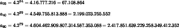 a_{25}=4.2^{24}=4.16.777.216=67.108.864   \\\\a_{40}=4.2^{39}=4.549.755.813.888=2.199.023.255.552  \\\\a_{80}=4.2^{79}=4.604.462.909.807.314.587.353.088=2.417.851.639.229.258.349.412.352