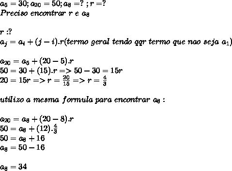 a_{5}=30;a_{20}=50;a_{8}=?\ ; r=?\\Preciso\ encontrar\ r\ e\ a_{8}\\\\r:?\\a_{j}=a_{i}+(j-i).r(termo\ geral\ tendo\ qqr\ termo\ que\ nao\ seja\ a_{1})\\\\a_{20}=a_{5}+(20-5).r\\50=30+(15).r=>50-30=15r\\20=15r=>r=\frac{20}{15}=>r=\frac{4}{3}\\\\utilizo\ a\ mesma\ formula\ para\ encontrar\ a_{8}:\\\\a_{20}=a_{8}+(20-8).r\\50=a_{8}+(12).\frac{4}{3}\\50=a_{8}+16\\a_{8}=50-16\\\\a_{8}=34