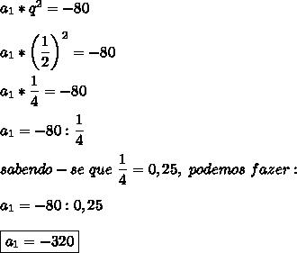 a_1*q^2=-80\\\\a_1*\left( \dfrac{1}{2}\right)^{2}=-80\\\\a_1* \dfrac{1}{4}=-80\\\\a_1=-80: \dfrac{1}{4} \\\\sabendo-se~que~ \dfrac{1}{4}=0,25,~podemos~fazer: \\\\a_1=-80:0,25\\\\\boxed{a_1=-320}