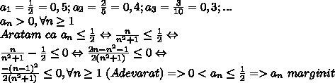 a_1=\frac{1}{2}=0,5;a_2=\frac{2}{5}=0,4;a_3=\frac{3}{10}=0,3;...\\a_n>0,\forall n\geq1\\Aratam \ ca \ a_n\leq\frac{1}{2}\Leftrightarrow \frac{n}{n^2+1} \leq\frac{1}{2}\Leftrightarrow \\\frac{n}{n^2+1}-\frac{1}{2}\leq0\Leftrightarrow  \frac{2n-n^2-1}{2(n^2+1)} \leq0\Leftrightarrow \\ \frac{-(n-1)^2}{2(n^2+1)}  \leq0,\forall n\geq 1 \ (Adevarat)=>0<a_n\leq \frac{1}{2} =>a_n \ marginit