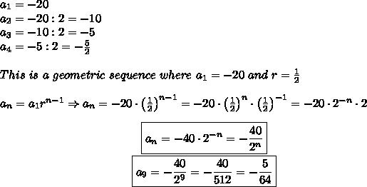 a_1=-20\\a_2=-20:2=-10\\a_3=-10:2=-5\\a_4=-5:2=-\frac{5}{2}\\\\This\ is\ a\ geometric\ sequence\ where\ a_1=-20\ and\ r=\frac{1}{2}\\\\a_n=a_1r^{n-1}\Rightarrow a_n=-20\cdot\left(\frac{1}{2}\right)^{n-1}=-20\cdot\left(\frac{1}{2}\right)^n\cdot\left(\frac{1}{2}\right)^{-1}=-20\cdot2^{-n}\cdot2\\\center\boxed{a_n=-40\cdot2^{-n}=-\frac{40}{2^n}}\\\\\boxed{a_9=-\frac{40}{2^9}=-\frac{40}{512}=-\frac{5}{64}}