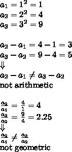 a_1=1^2=1 \\a_2=2^2=4 \\a_3=3^2=9 \\ \\a_2-a_1=4-1=3 \\a_3-a_2=9-4=5 \\ \Downarrow \\ a_2-a_1 \not= a_3-a_2 \\\hbox{not arithmetic} \\ \\\frac{a_2}{a_1}=\frac{4}{1}=4 \\\frac{a_3}{a_2}=\frac{9}{4}=2.25 \\ \Downarrow \\\frac{a_2}{a_1} \not= \frac{a_3}{a_2} \\ \hbox{not geometric}