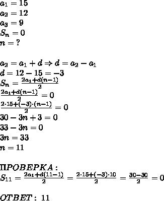 a_1=15\\a_2=12\\a_3=9\\S_n=0\\n=\;?\\\\a_2=a_1+d\Rightarrow d=a_2-a_1\\d=12-15=-3\\S_n=\frac{2a_1+d(n-1)}2\\\frac{2a_1+d(n-1)}2=0\\\frac{2\cdot15+(-3)\cdot(n-1)}2=0\\30-3n+3=0\\33-3n=0\\3n=33\\n=11\\\\\Pi POBEPKA:\\S_{11}=\frac{2a_1+d(11-1)}2=\frac{2\cdot15+(-3)\cdot10}2=\frac{30-30}2=0\\\\OTBET:\;11