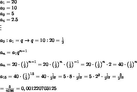 a_1=20\\a_2=10\\a_3=5\\a_4=2.5\\\vdots\\\\a_2:a_1=q\to q=10:20=\frac{1}{2}\\\\a_n=a_1q^{n-1}\\\\a_n=20\cdot\left(\frac{1}{2}\right)^{n-1}=20\cdot\left(\frac{1}{2}\right)^n\cdot\left(\frac{1}{2}\right)^{-1}=20\cdot\left(\frac{1}{2}\right)^n\cdot2=40\cdot\left(\frac{1}{2}\right)^n\\\\a_{15}=40\cdot\left(\frac{1}{2}\right)^{15}=40\cdot\frac{1}{2^{15}}=5\cdot8\cdot\frac{1}{2^{15}}=5\cdot2^3\cdot\frac{1}{2^{15}}=\frac{5}{2^{12}}\\\\=\frac{5}{4096}=0,001220703125