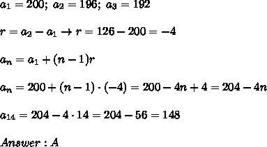 a_1=200;\ a_2=196;\ a_3=192\\\\r=a_2-a_1\to r=126-200=-4\\\\a_n=a_1+(n-1)r\\\\a_n=200+(n-1)\cdot(-4)=200-4n+4=204-4n\\\\a_{14}=204-4\cdot14=204-56=148\\\\Answer:A