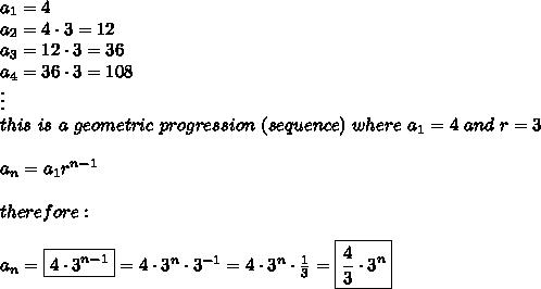 a_1=4\\a_2=4\cdot3=12\\a_3=12\cdot3=36\\a_4=36\cdot3=108\\\vdots\\this\ is\ a\ geometric\ progression\ (sequence)\ where\ a_1=4\ and\ r=3\\\\a_n=a_1r^{n-1}\\\\therefore:\\\\a_n=\boxed{4\cdot3^{n-1}}=4\cdot3^n\cdot3^{-1}=4\cdot3^n\cdot\frac{1}{3}=\boxed{\frac{4}{3}\cdot3^n}