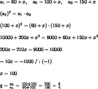 a_1=60+x,\ \ \  a_2=100+x,\ \ \  a_3=150+x\\\\ (a_2)^2=a_1\cdot a_3\\\\(100+x)^2=(60+x)\cdot(150+x)\\\\10000+200x+x^2=9000+60x+150x+x^2\\\\200x-210x=9000-10000\\\\-10x=-1000\ /:(-1)\\\\x=100\\\\q= \frac{a_2}{a_1} = \frac{100+100}{60+100} = \frac{200}{160} = \frac{5}{4}