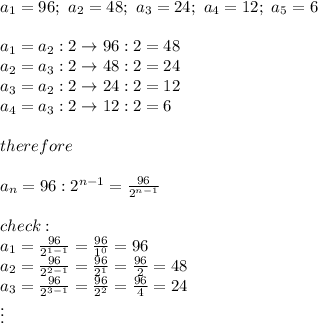 a_1=96;\ a_2=48;\ a_3=24;\ a_4=12;\ a_5=6\\\\a_1=a_2:2\to96:2=48\\a_2=a_3:2\to48:2=24\\a_3=a_2:2\to24:2=12\\a_4=a_3:2\to12:2=6\\\\therefore\\\\a_n=96:2^{n-1}=\frac {96}{2^{n-1}}\\\\check:\\a_1=\frac{96}{2^{1-1}}=\frac{96}{1^0}=96\\a_2=\frac{96}{2^{2-1}}=\frac{96}{2^1}=\frac{96}{2}=48\\a_3=\frac{96}{2^{3-1}}=\frac{96}{2^2}=\frac{96}{4}=24\\\vdots