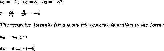 a_1 = -2,\ \ a_2 = 8,\ \ a_3 = -32\\\\r=\frac{a_{2}}{a_{1}}=\frac{8}{-2}=-4 \\\\The \ recursive \ formula \ for \ a \ geometric \ sequence \ is \ written \ in \ the \ form:\\\\ a_n=a_{n-1} \cdot r\\ \\ a_n=a_{n-1} \cdot (-4 )