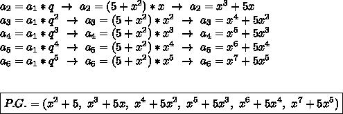a_2=a_1*q~\to~a_2=(5+ x^{2}) *x~\to~a_2= x^{3}+5x\\a_3=a_1*q^2~\to~a_3=(5+ x^{2} )* x^{2} ~\to~a_3= x^{4}+5 x^{2} \\a_4=a_1*q^3~\to~a_4=(5+ x^{2} )* x^{3}~\to~a_4= x^{5}+5 x^{3}\\a_5=a_1*q^4~\to~a_5=(5+ x^{2} )*x^4~\to~a_5= x^{6}+5x^4\\a_6=a_1*q^5~\to~a_6=(5+ x^{2} )*x^5~\to~a_6=x^7+5x^5\\\\\\\boxed{P.G.=(x^2+5,~x^3+5x,~x^4+5x^2,~x^5+5x^3,~x^6+5x^4,~x^7+5x^5)}