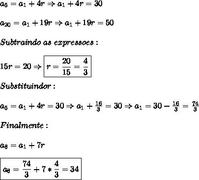 a_5=a_1+4r \Rightarrow a_1+4r=30\\\\a_{20}=a_1+19r \Rightarrow a_1+19r=50\\\\Subtraindo \ as \ expressoes:\\\\15r=20 \Rightarrow \boxed{r=\frac{20}{15}=\frac{4}{3}}\\\\Substituindo r:\\\\a_5=a_1+4r=30 \Rightarrow a_1+\frac{16}{3}=30 \Rightarrow a_1=30-\frac{16}{3}=\frac{74}{3}\\\\Finalmente:\\\\a_8=a_1+7r\\\\\boxed{a_8=\frac{74}{3}+7*\frac{4}{3}=34}