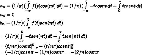 a_n=(1/ \pi )( \int\limits^{ \pi }_{- \pi } {f(t) }cos(nt) \, dt)= (1/ \pi )( \int\limits^{0}_{- \pi } {-tcosnt} \, dt + \int\limits^{ \pi }_0 {tcosnt} \, dt) \\a_n =0 \\ b_n=(1/ \pi )( \int\limits^{ \pi }_{- \pi } {f(t) }sen(nt) \, dt) \\ = (1/ \pi )( \int\limits^{0}_{- \pi } {-tsen (nt)} \, dt + \int\limits^{ \pi }_0 {tsen (nt)} \, dt)  \\ =(t/n \pi )cosnt| ^{0 }_{- \pi} -(t/n \pi )cosnt|^{ \pi }_0 \\ =(-1/n)cosn \pi -(1/n)cosn \pi =-(2/n)cosn \pi