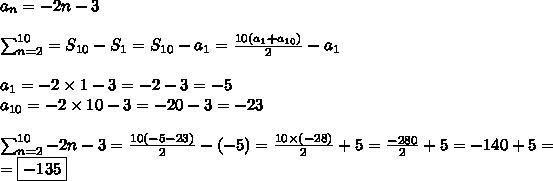 a_n=-2n-3 \\ \\\sum_{n=2}^{10}=S_{10}-S_1=S_{10}-a_1=\frac{10(a_1+a_{10})}{2}-a_1 \\ \\a_1=-2 \times 1-3=-2-3=-5 \\a_{10}=-2 \times 10-3=-20-3=-23 \\ \\\sum^{10}_{n=2} -2n-3=\frac{10(-5-23)}{2}-(-5)=\frac{10 \times (-28)}{2} +5=\frac{-280}{2} +5=-140+5= \\=\boxed{-135}