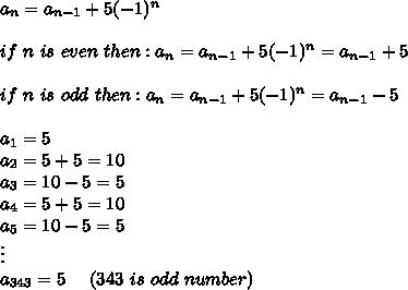 a_n=a_{n-1}+5(-1)^n\\\\if\ n\ is\ even\ then:a_n=a_{n-1}+5(-1)^n=a_{n-1}+5\\\\if\ n\ is\ odd\ then:a_n=a_{n-1}+5(-1)^n=a_{n-1}-5\\\\a_1=5\\a_2=5+5=10\\a_3=10-5=5\\a_4=5+5=10\\a_5=10-5=5\\\vdots\\a_{343}=5\ \ \ \ (343\ is\ odd\ number)