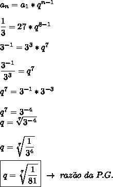 a_n=a_1*q^{n-1}\\\\ \dfrac{1}{3}=27*q^{8-1}\\\\3^{-1}=3^3*q^7\\\\ \dfrac{3^{-1} }{3^3}=q^7\\\\q^7=3^{-1}*3^{-3}\\\\q^7=3^{-4}\\q= \sqrt[7]{3^{-4} }\\\\q= \sqrt[7]{ \dfrac{1}{3^4} }\\\\\boxed{q= \sqrt[7]{ \dfrac{1}{81} }}~\to~raz\~ao~da~P.G.