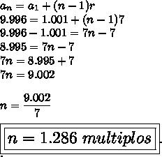 a_n=a_1+(n-1)r\\9.996=1.001+(n-1)7\\9.996-1.001=7n-7\\8.995=7n-7\\7n=8.995+7\\7n=9.002\\\\n= \dfrac{9.002}{7}\\\\\Large\boxed{\boxed{n=1.286~multiplos}}.\\.