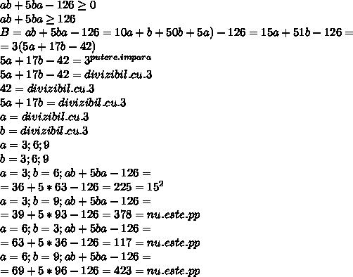 ab+5ba-126 \geq 0 \\ab+5ba \geq 126 \\ B=ab+5ba-126=10a+b+50b+5a)-126=15a+51b-126= \\ =3(5a+17b-42) \\ 5a+17b-42=3 ^{putere.impara} \\ 5a+17b-42=divizibil.cu.3 \\ 42=divizibil.cu.3 \\ 5a+17b=divizibil.cu.3 \\ a=divizibil.cu.3\\b=divizibil.cu.3 \\ a=3;6;9 \\ b=3;6;9 \\ a=3;b=6;ab+5ba-126= \\ =36+5*63-126=225= 15^{2} \\ a=3;b=9;ab+5ba-126= \\ =39+5*93-126=378=nu.este.pp \\ a=6;b=3;ab+5ba-126= \\=63+5*36-126=117=nu.este.pp \\ a=6;b=9;ab+5ba-126= \\=69+5*96-126=423=nu.este.pp \\