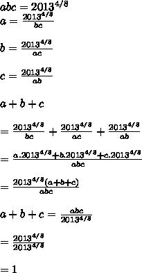 abc=2013^{4/8} \\ a= \frac{2013^{4/8}}{bc}  \\  \\  b= \frac{2013^{4/8}}{ac} \\  \\ c= \frac{2013^{4/8}}{ab} \\  \\ a+b+c \\  \\ = \frac{2013^{4/8}}{bc}+ \frac{2013^{4/8}}{ac}+ \frac{2013^{4/8}}{ab} \\  \\ =  \frac{a.2013^{4/8}+b.2013^{4/8}+c.2013^{4/8}}{abc} \\  \\ = \frac{2013^{4/8}(a+b+c)}{abc} \\  \\ a+b+c= \frac{abc}{2013^{4/8}} \\  \\ =  \frac{2013^{4/8}}{2013^{4/8}} \\  \\ =1
