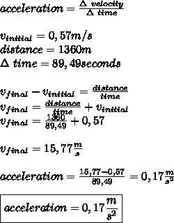 acceleration=\frac{\Delta\ velocity}{\Delta\ time}\\\\v_{initial}=0,57m/s\\distance=1360m\\ \Delta\ time=89,49seconds\\\\v_{final}-v_{initial}=\frac{distance}{time}\\v_{final}=\frac{distance}{time}+v_{initial}\\v_{final}=\frac{1360}{89,49}+0,57\\\\v_{final}=15,77\frac{m}{s}\\\\acceleration=\frac{15,77-0,57}{89,49}=0,17\frac{m}{s^2}\\\\ \boxed{acceleration=0,17\frac{m}{s^2}}