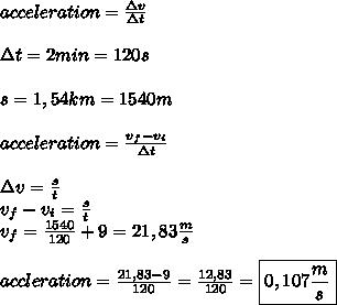 acceleration=\frac{\Delta v}{\Delta t}\\\\ \Delta t=2min=120s\\\\s=1,54km=1540m\\\\acceleration=\frac{v_{f}-v_{i}}{\Delta t}\\\\\Delta v=\frac{s}{t}\\v_{f}-v_{i}=\frac{s}{t}\\v_{f}=\frac{1540}{120}+9=21,83\frac{m}{s}\\\\accleration=\frac{21,83-9}{120}=\frac{12,83}{120}=\boxed{0,107\frac{m}{s}}