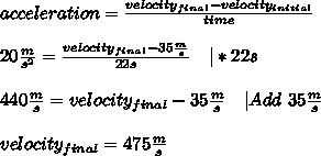 acceleration=\frac{velocity_{final}-velocity_{initial}}{time}\\20\frac{m}{s^2}=\frac{velocity_{final}-35\frac{m}{s}}{22s}\ \ \ |*22s\\440\frac{m}{s}=velocity_{final}-35\frac{m}{s}\ \ \ |Add\ 35\frac{m}{s}\\velocity_{final}=475\frac{m}{s}