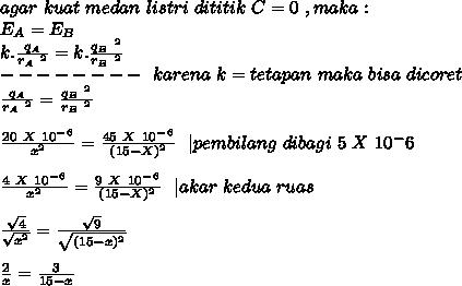 agar~kuat~medan~listri~dititik~C=0~,maka: \\ E_A=E_B \\ k. \frac{q_A}{r_A~^2}= k. \frac{q_B~^2}{r_B~^2} \\ --------~~karena~ k=tetapan~ maka~bisa ~dicoret \\ \frac{q_A}{r_A~^2}=\frac{q_B~^2}{r_B~^2} \\ \\ \frac{20~X~10^-^6}{x^2} = \frac{45~X~10^-^6}{(15-X)^2} ~~|pembilang~dibagi~5~X~10^-6\\ \\\frac{4~X~10^-^6}{x^2} = \frac{9~X~10^-^6}{(15-X)^2}~~|akar~kedua~ruas\\ \\ \frac{ \sqrt{4} }{ \sqrt{x^2} } = \frac{ \sqrt{9}}{ \sqrt{(15-x)^2} } \\ \\ \frac{2}{x}= \frac{3}{15-x}