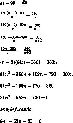 ai-99=  \frac{Se}{n}  \\  \\  \frac{180(n-2)-99}{n}= \frac{360}{n} \\  \\  \frac{180(n-2)-99n}{n} = \frac{360}{n+2}    \\  \\  \frac{180n-360-99n}{n} = \frac{360}{n+2}  \\  \\  \frac{81n-360}{n}= \frac{360}{n+2}   \\  \\ (n+2)(81n-360)=360n \\  \\ 81n^2-360n+162n-720=360n \\  \\ 81n^2-198n-720=360 \\  \\ 81n^2-558n-720=0 \\  \\simplificando \\  \\  9n^2-62n-80=0