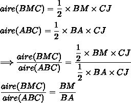 aire(BMC)=\dfrac{1}{2}\times BM\times CJ\\\\aire(ABC)=\dfrac{1}{2}\times BA\times CJ\\\\\Longrightarrow \dfrac{aire(BMC)}{aire(ABC)}= \dfrac{\dfrac{1}{2}\times BM\times CJ}{\dfrac{1}{2}\times BA\times CJ}\\\\\dfrac{aire(BMC)}{aire(ABC)}=\dfrac{BM}{BA}
