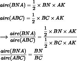 aire(BNA)=\dfrac{1}{2}\times BN\times AK\\\\aire(ABC)=\dfrac{1}{2}\times BC\times AK\\\\\Longrightarrow \dfrac{aire(BNA)}{aire(ABC)}= \dfrac{\dfrac{1}{2}\times BN\times AK}{\dfrac{1}{2}\times BC\times AK}\\\\\dfrac{aire(BNA)}{aire(ABC)}=\dfrac{BN}{BC}