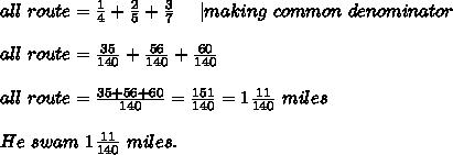 all\ route=\frac{1}{4}+\frac{2}{5}+\frac{3}{7}\ \ \ \ | making\ common\ denominator\\all\ route=\frac{35}{140}+\frac{56}{140}+\frac{60}{140}\\all\ route=\frac{35+56+60}{140}=\frac{151}{140}=1\frac{11}{140}\ miles\\He\ swam\ 1\frac{11}{140}\ miles.
