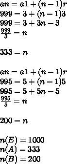 an=a1+(n-1)r\\ 999=3+(n-1)3\\ 999=3+3n-3\\ \frac { 999 }{ 3 } =n\\ \\ 333=n\\ \\ an=a1+(n-1)r\\ 995=5+(n-1)5\\ 995=5+5n-5\\ \frac { 995 }{ 5 } =n\\ \\ 200=n\\ \\ n(E)=1000\\ n(A)=333\\ n(B)=200