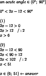 an\ acute\ angle\in(0^o;\ 90^o)\\\\0^o < 2x-12 < 90^o\\\\(1)\\2x-12 > 0\\2x > 12\ \ \ /:2\\x > 6\\\\(2)\\2x-12 < 90\\2x < 90+12\\2x < 102\ \ \ /:2\\x < 51\\\\x\in(6;\ 51)\leftarrow answer