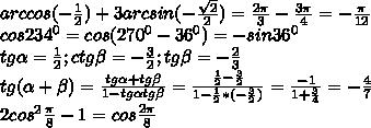 arccos(- \frac{1}{2} )+ 3arcsin(- \frac{ \sqrt{2} }{2})= \frac{2 \pi }{3}  - \frac{3 \pi }{4} =- \frac{ \pi }{12} \\ cos234^{0}=cos(270^{0}-36^{0})=-sin36^{0} \\ tg \alpha = \frac{1}{2}  ; ctg \beta =- \frac{3}{2}; tg \beta =- \frac{2}{3} \\ tg( \alpha + \beta )= \frac{tg \alpha +tg \beta }{1-tg \alpha tg \beta } = \frac{ \frac{1}{2} - \frac{3}{2} }{1- \frac{1}{2}*(- \frac{3}{2} ) }  = \frac{-1}{1+ \frac{3}{4} }  =- \frac{4}{7}  \\ 2cos^{2} \frac{ \pi }{8}-1=cos  \frac{2 \pi }{8} \\