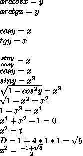arccosx=y\\arctgx=y\\\\cosy=x\\tgy=x\\\\\frac{siny}{cosy}=x\\cosy=x\\siny=x^2\\\sqrt{1-cos^2y}=x^2\\\sqrt{1-x^2}=x^2\\1-x^2=x^4\\x^4+x^2-1=0\\x^2=t\\D=1+4*1*1=\sqrt{5}\\x^2=\frac{-1+\sqrt{5}}{2}\\