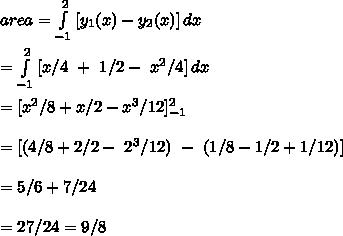 area= \int\limits^2_{-1} {[y_1(x)-y_2(x)]} \, dx \\\\ =\int\limits^2_{-1} {[x/4\ +\ 1/2 -\ x^2/4]} \, dx \\\\ = [x^2/8+x/2-x^3/12 ]_{-1}^2\\\\ =[ (4/8+2/2-\ 2^3/12)\ -\ (1/8-1/2+1/12)]\\\\= 5/6+7/24\\\\=27/24=9/8