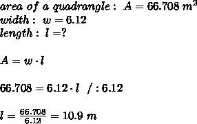 area \ of \ a \ quadrangle :\ A=66.708\ m^2\\ width : \ w=6.12\\length:\ l=? \\ \\A=w\cdot l \\\\66.708=6.12\cdot l\ \ / :6.12 \\ \\l=\frac{66.708}{6.12}=10.9 \ m