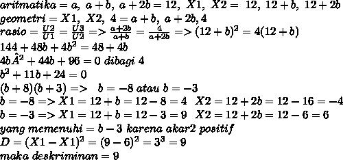 aritmatika = a,~a+b,~a+2b=12,~X1,~X2=~12,~12+b,~12+2b \\ geometri=X1,~X2,~4=a+b,~a+2b,4 \\ rasio = \frac{U2}{U1}= \frac{U3}{U2} =>  \frac{a+2b}{a+b}= \frac{4}{a+2b}=>(12 + b)^2 = 4(12 + b)\\ 144 + 48b + 4b^2 = 48 + 4b \\ 4b² + 44b + 96 = 0~dibagi~4 \\ b^2 + 11b + 24 = 0 \\ (b + 8) (b + 3)=>~~b = -8 ~atau ~b = -3 \\b=-8=>X1=12+b=12-8=4~~X2=12+2b = 12-16=-4 \\ b=-3=>X1=12+b=12-3=9~~X2=12+2b=12-6=6 \\ yang~memenuhi=b-3~karena~akar2~positif \\ D=(X1-X1)^2=(9-6)^2=3^3=9 \\ maka~deskriminan=9