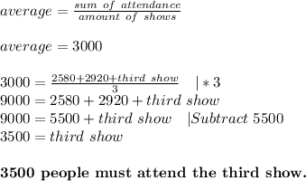 average=\frac{sum\ of\ attendance}{amount\ of\ shows}\\average=3000\\3000=\frac{2580+2920+third\ show}{3}\ \ \ |*3\9000=2580+2920+third\ show\9000=5500+third\ show\ \ \ |Subtract\ 5500\3500=third\ show\\\textbf{3500\ people\ must\ attend\ the\ third\ show.}