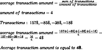 average\ transaction\ amount=\frac{sum\ of\ transactions}{amount\ of\ transactions}\\\\amount\ of\ transactions=4\\\\Transactions:\ 157\$,-85\$,-38\$,-18\$\\\\average\ transaction\ amount=\frac{157+(-85)+(-38)+(-18)}{4}=\\ \frac{157-85-38-18}{4}=\frac{16}{4}=4\$\\\\Average\ transaction\ amount\ is\ equal\ to\ \textbf{4\$}.