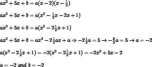 ax^2+5x+b=a(x-2)(x-\frac{1}{2})\\\\ax^2+5x+b=a(x^2-\frac{1}{2}x-2x+1)\\\\ax^2+5x+b=a(x^2-2\frac{1}{2}x+1)\\\\ax^2+5x+b=ax^2-2\frac{1}{2}ax+a\Rightarrow-2\frac{1}{2}a=5\to-\frac{5}{2}a=5\to a=-2\\\\a(x^2-2\frac{1}{2}x+1)=-2(x^2-2\frac{1}{2}x+1)=-2x^2+5x-2\\\\a=-2\ and\ b=-2