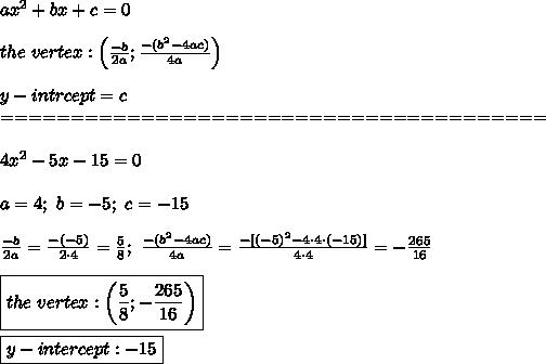 ax^2+bx+c=0\\\\the\ vertex:\left(\frac{-b}{2a};\frac{-(b^2-4ac)}{4a}\right)\\\\y-intrcept=c\\=======================================\\\\4x^2-5x-15=0\\\\a=4;\ b=-5;\ c=-15\\\\\frac{-b}{2a}=\frac{-(-5)}{2\cdot4}=\frac{5}{8};\ \frac{-(b^2-4ac)}{4a}=\frac{-[(-5)^2-4\cdot4\cdot(-15)]}{4\cdot4}=-\frac{265}{16}\\\\\boxed{the\ vertex:\left(\frac{5}{8};-\frac{265}{16}\right)}\\\\\boxed{y-intercept:-15}