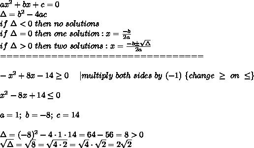 ax^2+bx+c=0\\\Delta=b^2-4ac\\if\ \Delta < 0\ then\ no\ solutions\\if\ \Delta=0\ then\ one\ solution:x=\frac{-b}{2a}\\if\ \Delta > 0\ then\ two\ solutions:x=\frac{-b\pm\sqrt\Delta}{2a}\\================================\\\\-x^2+8x-14\geq0\ \ \ \ |multiply\ both\ sides\ by\ (-1)\ \{change\ \geq\ on\ \leq\}\\\\x^2-8x+14\leq0\\\\a=1;\ b=-8;\ c=14\\\\\Delta=(-8)^2-4\cdot1\cdot14=64-56=8 > 0\\\sqrt\Delta=\sqrt8=\sqrt{4\cdot2}=\sqrt4\cdot\sqrt2=2\sqrt2