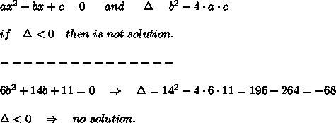 ax^2+bx+c=0\ \ \ \ \ and\ \ \ \ \ \Delta=b^2-4\cdot a\cdot c\\\\if\ \ \ \Delta<0\ \ \ then\ is\ not\ solution.\\\\---------------\\\\6b^2+14b+11=0\ \ \ \Rightarrow\ \ \ \Delta=14^2-4\cdot6\cdot11=196-264=-68\\\\\Delta<0\ \ \ \Rightarrow\ \ \ no\ solution.